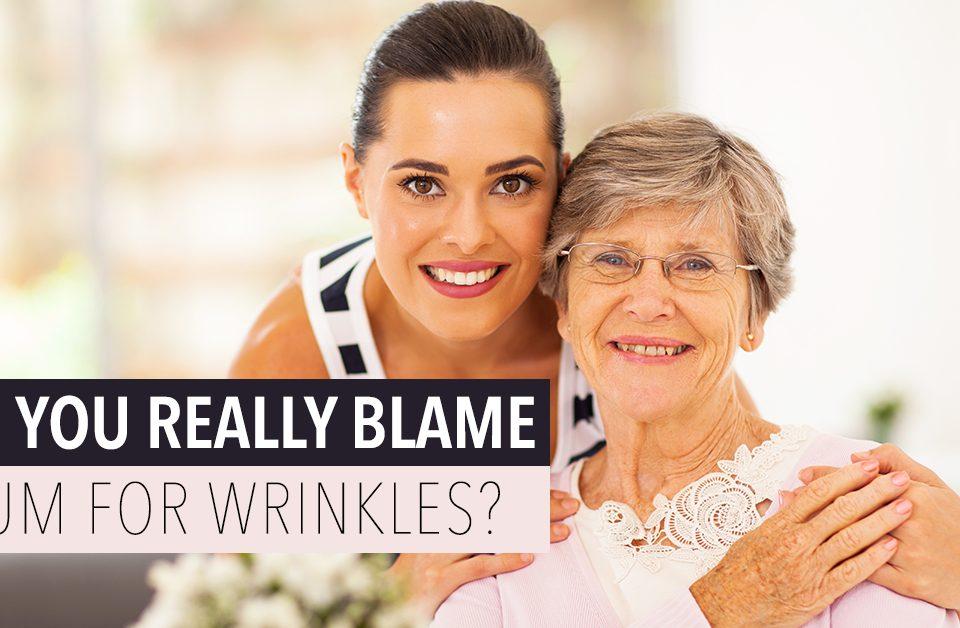 blame mum for wrinkles
